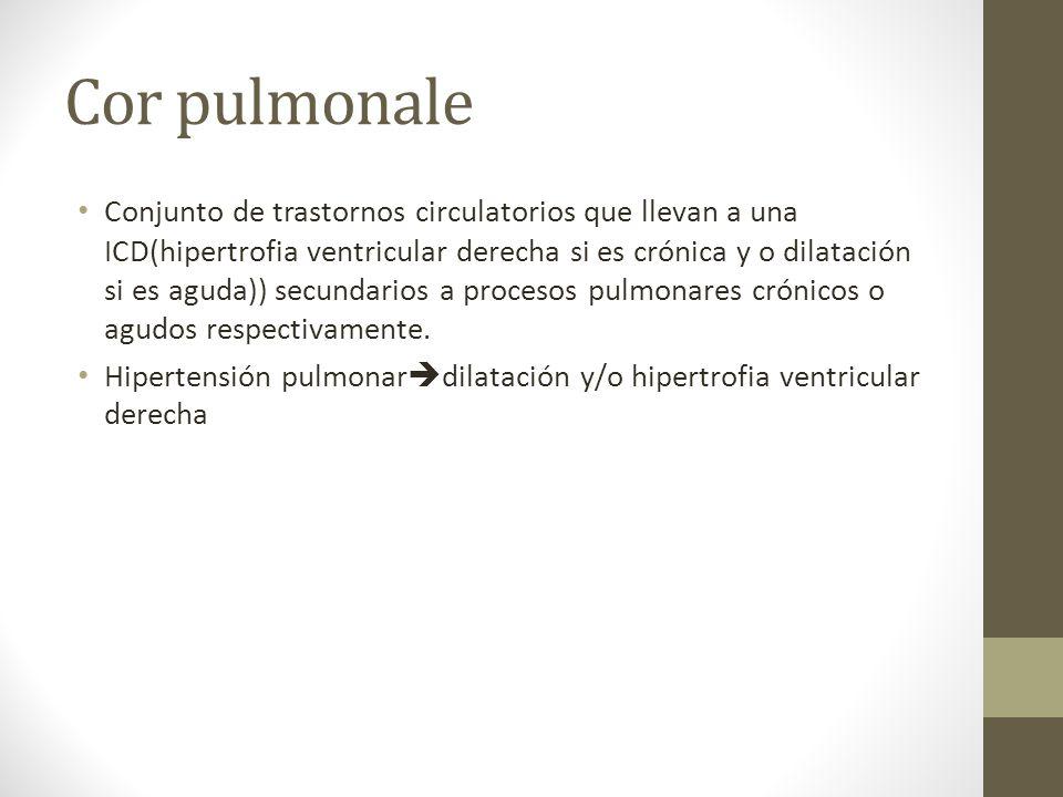 Cor pulmonale Conjunto de trastornos circulatorios que llevan a una ICD(hipertrofia ventricular derecha si es crónica y o dilatación si es aguda)) secundarios a procesos pulmonares crónicos o agudos respectivamente.