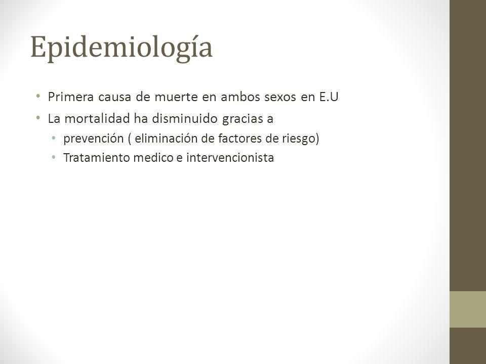 Epidemiología Primera causa de muerte en ambos sexos en E.U La mortalidad ha disminuido gracias a prevención ( eliminación de factores de riesgo) Tratamiento medico e intervencionista