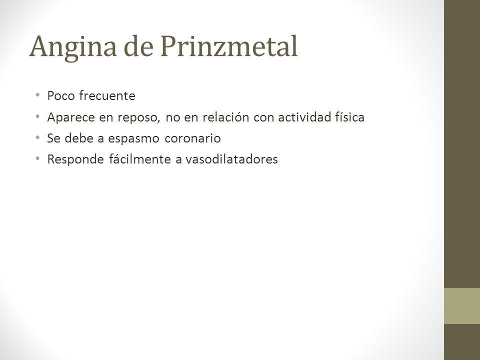 Angina de Prinzmetal Poco frecuente Aparece en reposo, no en relación con actividad física Se debe a espasmo coronario Responde fácilmente a vasodilatadores