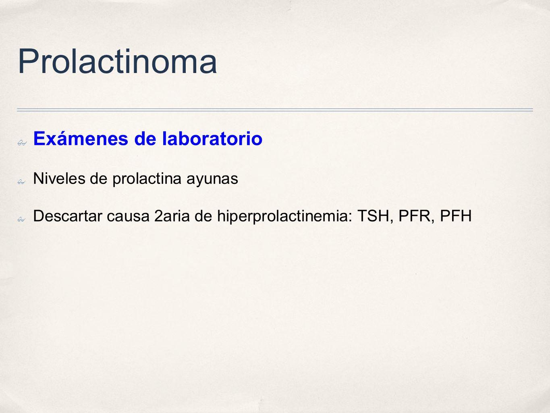Prolactinoma Exámenes de laboratorio Niveles de prolactina ayunas Descartar causa 2aria de hiperprolactinemia: TSH, PFR, PFH