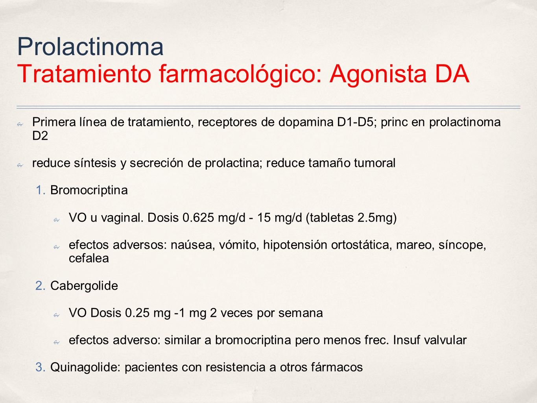 Prolactinoma Tratamiento farmacológico: Agonista DA Primera línea de tratamiento, receptores de dopamina D1-D5; princ en prolactinoma D2 reduce síntesis y secreción de prolactina; reduce tamaño tumoral 1.