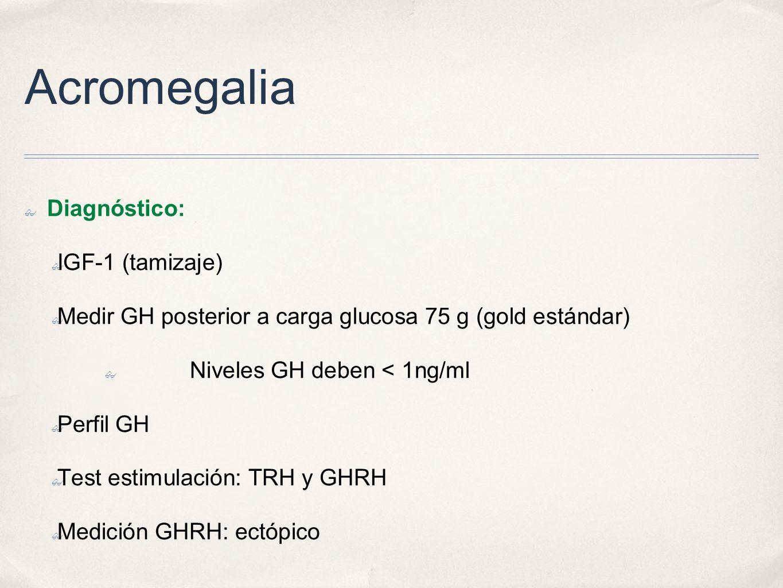 Acromegalia Diagnóstico: IGF-1 (tamizaje) Medir GH posterior a carga glucosa 75 g (gold estándar) Niveles GH deben < 1ng/ml Perfil GH Test estimulación: TRH y GHRH Medición GHRH: ectópico