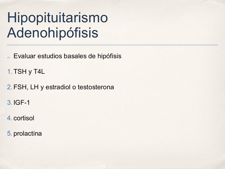 Hipopituitarismo Adenohipófisis Evaluar estudios basales de hipófisis 1. TSH y T4L 2. FSH, LH y estradiol o testosterona 3. IGF-1 4. cortisol 5. prola