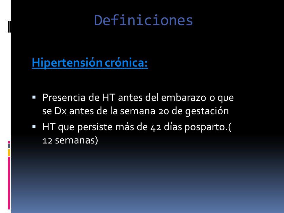 Definiciones Hipertensión crónica: Presencia de HT antes del embarazo o que se Dx antes de la semana 20 de gestación HT que persiste más de 42 días po