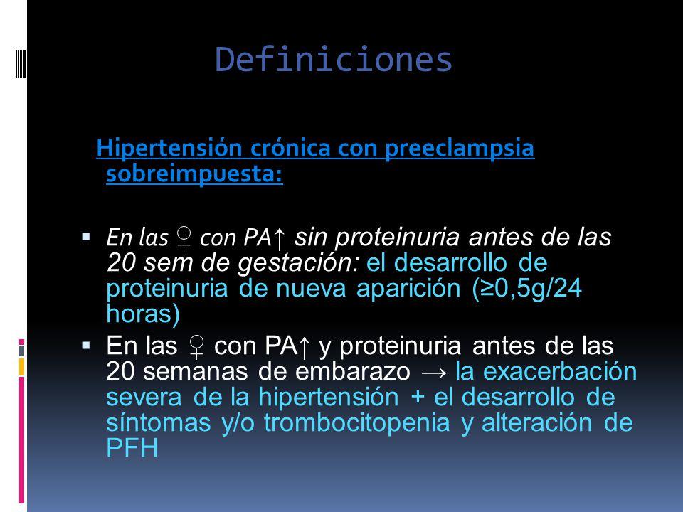 Definiciones Hipertensión crónica con preeclampsia sobreimpuesta: En las con PA sin proteinuria antes de las 20 sem de gestación: el desarrollo de pro