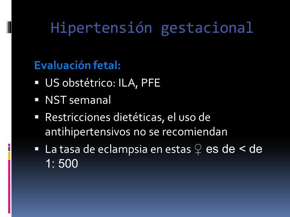 Hipertensión gestacional Evaluación fetal: US obstétrico: ILA, PFE NST semanal Restricciones dietéticas, el uso de antihipertensivos no se recomiendan