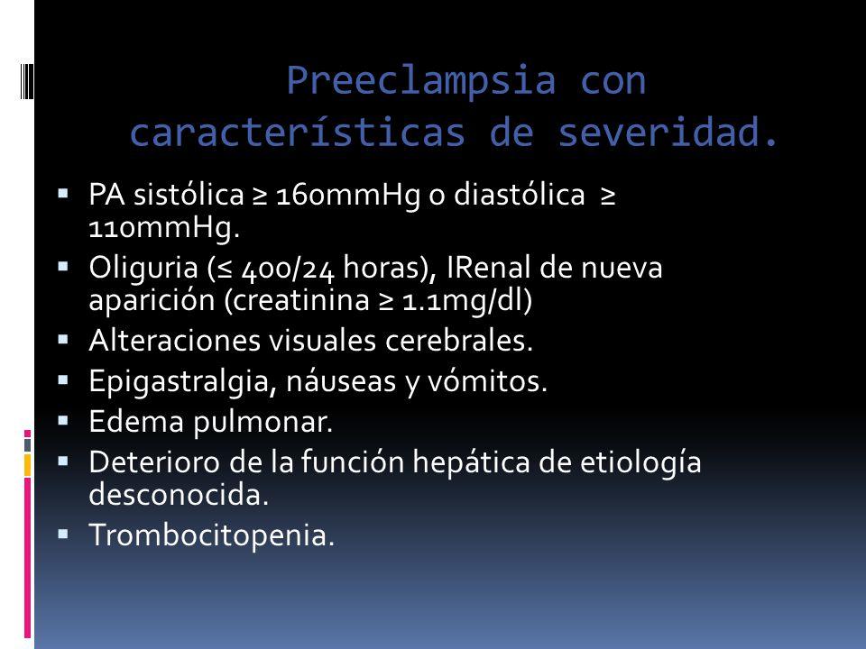 Preeclampsia con características de severidad. PA sistólica 160mmHg o diastólica 110mmHg. Oliguria ( 400/24 horas), IRenal de nueva aparición (creatin