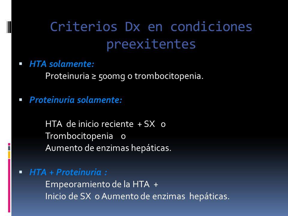 Criterios Dx en condiciones preexitentes HTA solamente: Proteinuria 500mg o trombocitopenia. Proteinuria solamente: HTA de inicio reciente + SX o Trom