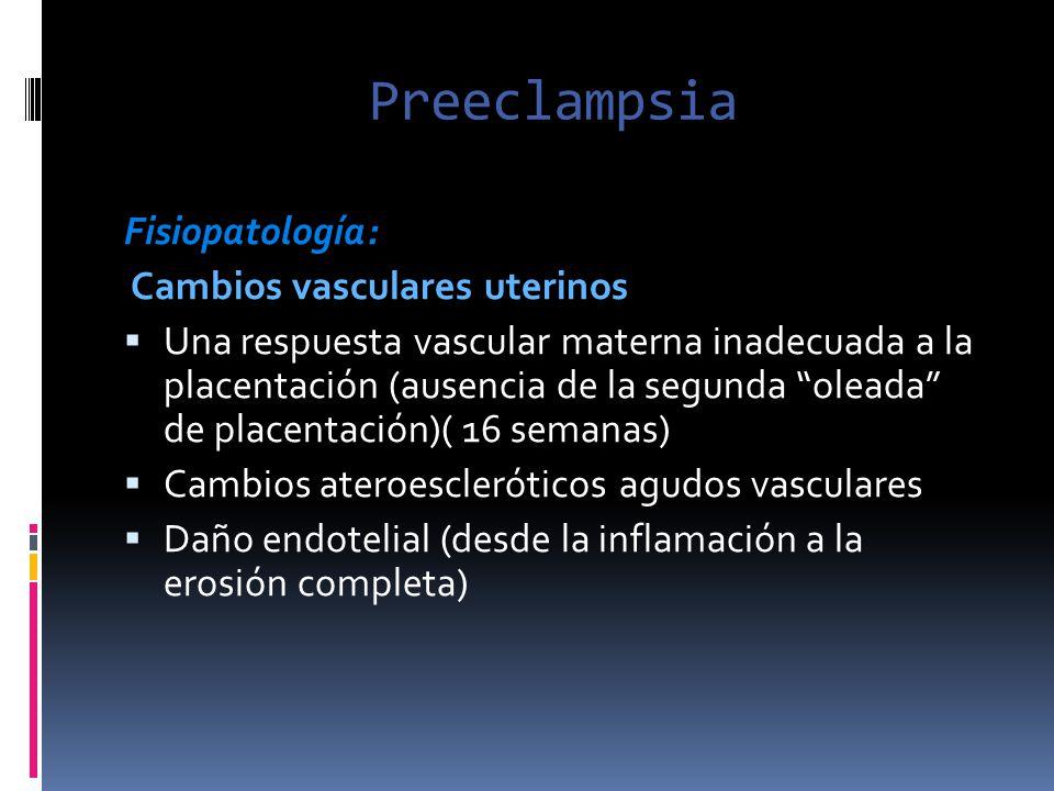 Preeclampsia Fisiopatología: Cambios vasculares uterinos Una respuesta vascular materna inadecuada a la placentación (ausencia de la segunda oleada de