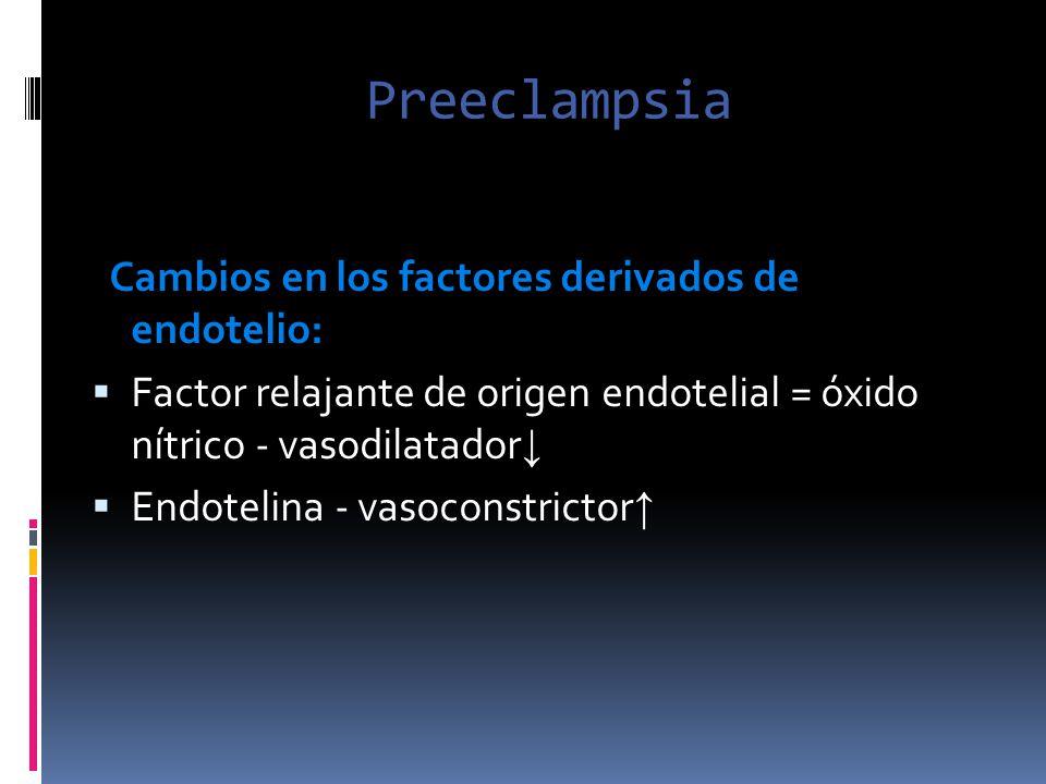 Preeclampsia Cambios en los factores derivados de endotelio: Factor relajante de origen endotelial = óxido nítrico - vasodilatador Endotelina - vasoco