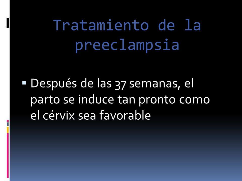 Tratamiento de la preeclampsia Después de las 37 semanas, el parto se induce tan pronto como el cérvix sea favorable