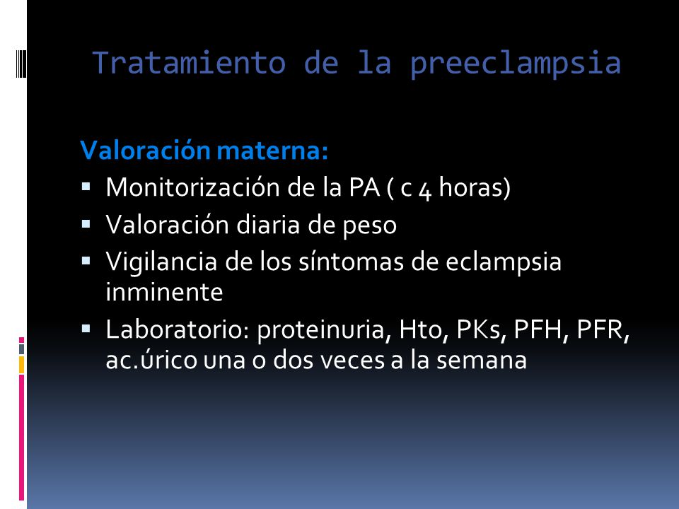Tratamiento de la preeclampsia Valoración materna: Monitorización de la PA ( c 4 horas) Valoración diaria de peso Vigilancia de los síntomas de eclamp