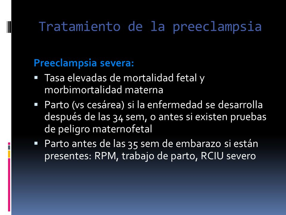 Tratamiento de la preeclampsia Preeclampsia severa: Tasa elevadas de mortalidad fetal y morbimortalidad materna Parto (vs cesárea) si la enfermedad se