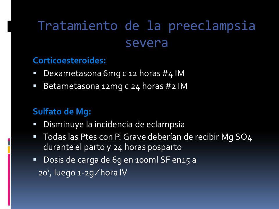 Tratamiento de la preeclampsia severa Corticoesteroides: Dexametasona 6mg c 12 horas #4 IM Betametasona 12mg c 24 horas #2 IM Sulfato de Mg: Disminuye