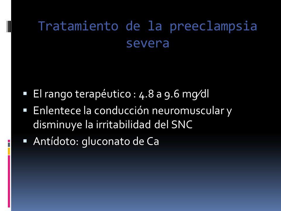 Tratamiento de la preeclampsia severa El rango terapéutico : 4.8 a 9.6 mgdl Enlentece la conducción neuromuscular y disminuye la irritabilidad del SNC