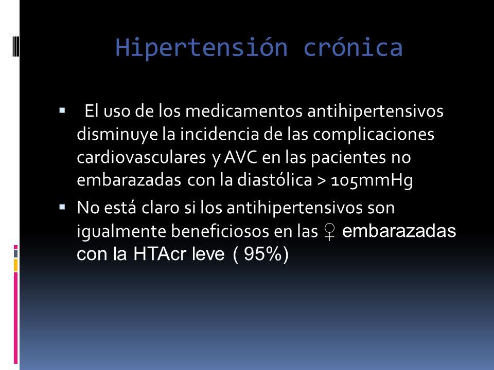 Hipertensión crónica El uso de los medicamentos antihipertensivos disminuye la incidencia de las complicaciones cardiovasculares y AVC en las paciente
