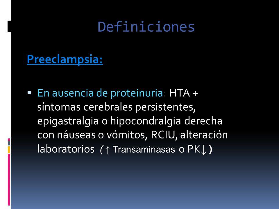 Definiciones Preeclampsia: En ausencia de proteinuria: HTA + síntomas cerebrales persistentes, epigastralgia o hipocondralgia derecha con náuseas o vó