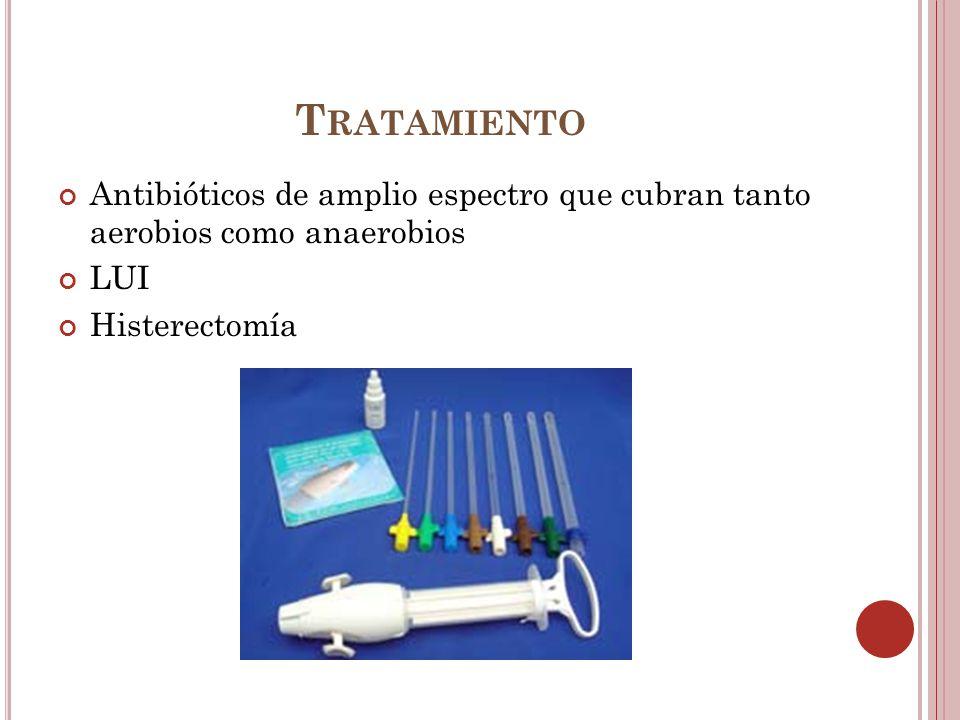 T RATAMIENTO Antibióticos de amplio espectro que cubran tanto aerobios como anaerobios LUI Histerectomía