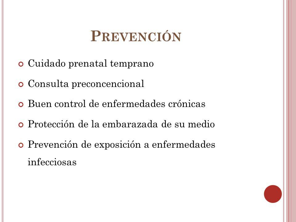 P REVENCIÓN Cuidado prenatal temprano Consulta preconcencional Buen control de enfermedades crónicas Protección de la embarazada de su medio Prevenció