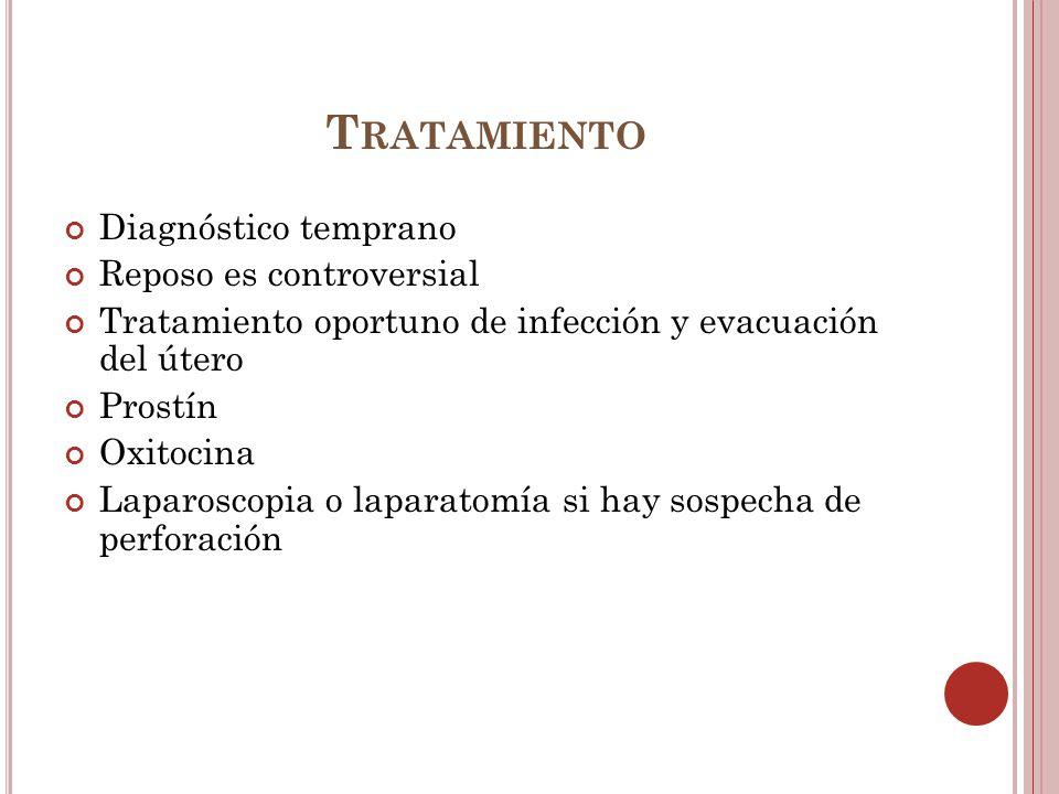 T RATAMIENTO Diagnóstico temprano Reposo es controversial Tratamiento oportuno de infección y evacuación del útero Prostín Oxitocina Laparoscopia o la
