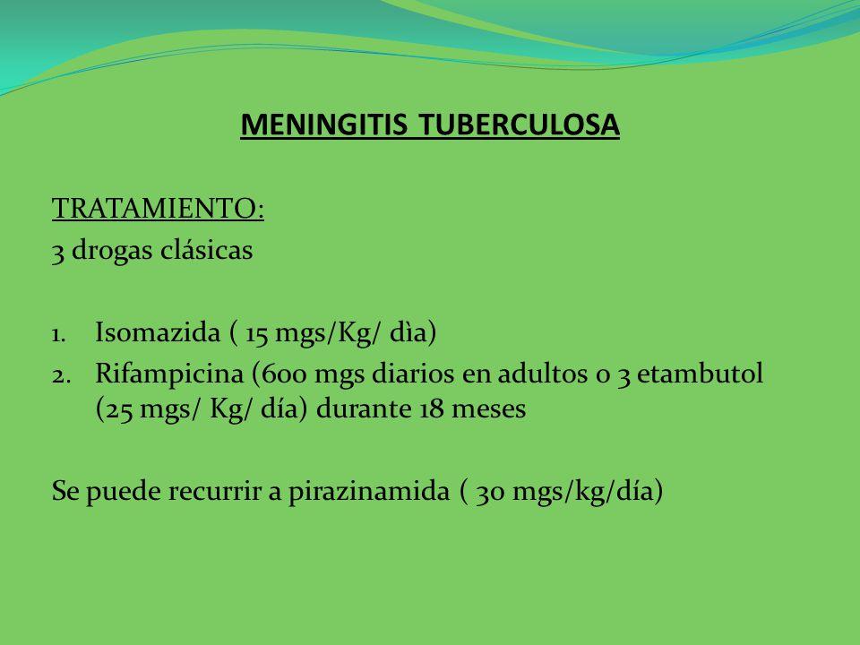 MENINGITIS TUBERCULOSA TRATAMIENTO: 3 drogas clásicas 1. Isomazida ( 15 mgs/Kg/ dìa) 2. Rifampicina (600 mgs diarios en adultos o 3 etambutol (25 mgs/