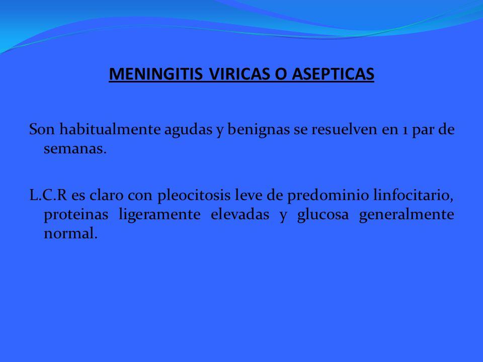 MENINGITIS VIRICAS O ASEPTICAS Son habitualmente agudas y benignas se resuelven en 1 par de semanas. L.C.R es claro con pleocitosis leve de predominio
