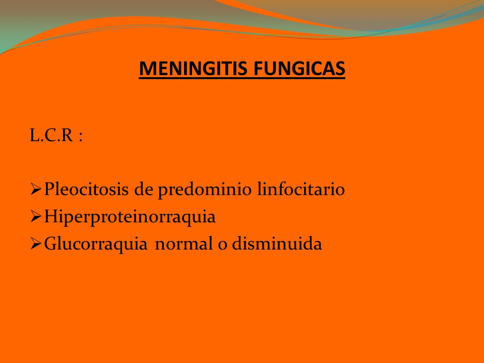 MENINGITIS FUNGICAS L.C.R : Pleocitosis de predominio linfocitario Hiperproteinorraquia Glucorraquia normal o disminuida