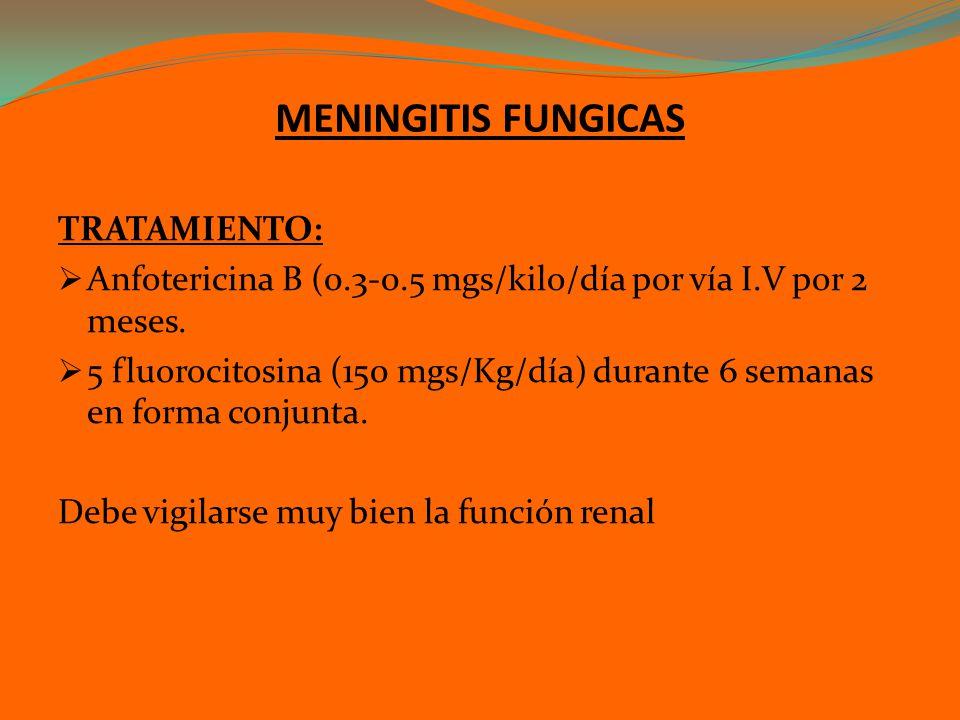MENINGITIS FUNGICAS TRATAMIENTO: Anfotericina B (0.3-0.5 mgs/kilo/día por vía I.V por 2 meses. 5 fluorocitosina (150 mgs/Kg/día) durante 6 semanas en