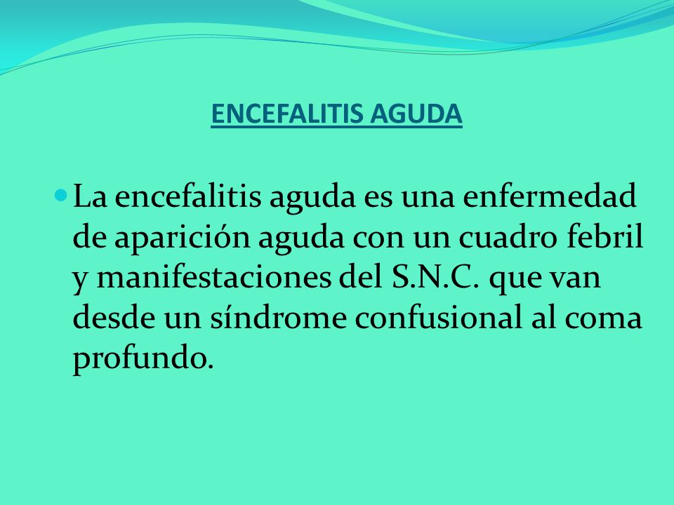 ENCEFALITIS AGUDA La encefalitis aguda es una enfermedad de aparición aguda con un cuadro febril y manifestaciones del S.N.C. que van desde un síndrom
