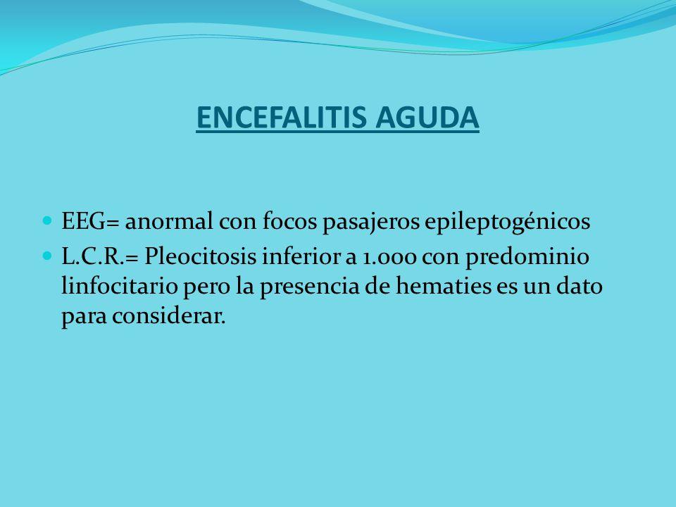 ENCEFALITIS AGUDA EEG= anormal con focos pasajeros epileptogénicos L.C.R.= Pleocitosis inferior a 1.000 con predominio linfocitario pero la presencia