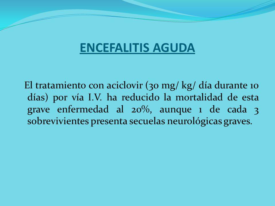 ENCEFALITIS AGUDA El tratamiento con aciclovir (30 mg/ kg/ día durante 10 días) por vía I.V. ha reducido la mortalidad de esta grave enfermedad al 20%