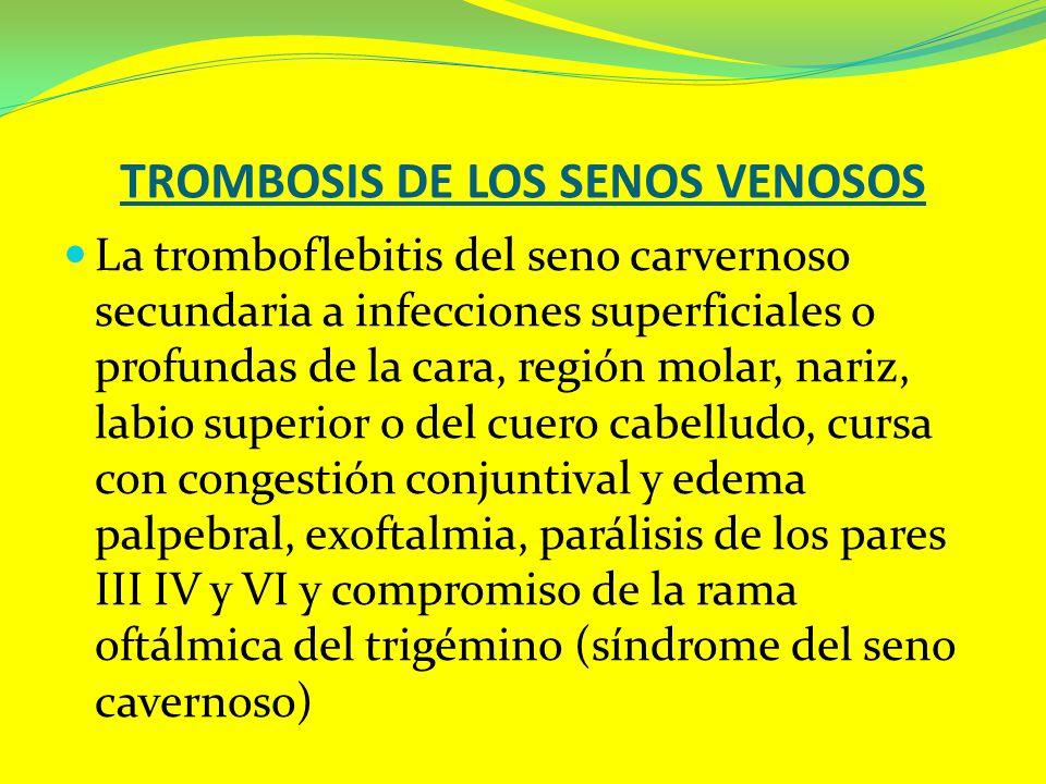 TROMBOSIS DE LOS SENOS VENOSOS La tromboflebitis del seno carvernoso secundaria a infecciones superficiales o profundas de la cara, región molar, nari