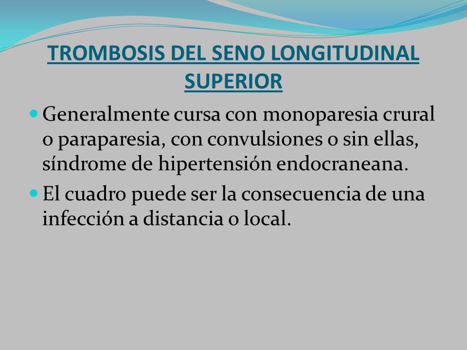 TROMBOSIS DEL SENO LONGITUDINAL SUPERIOR Generalmente cursa con monoparesia crural o paraparesia, con convulsiones o sin ellas, síndrome de hipertensi