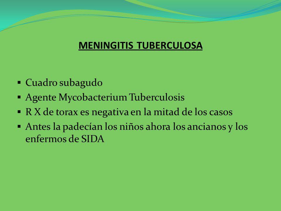 MENINGITIS TUBERCULOSA Cuadro subagudo Agente Mycobacterium Tuberculosis R X de torax es negativa en la mitad de los casos Antes la padecían los niños