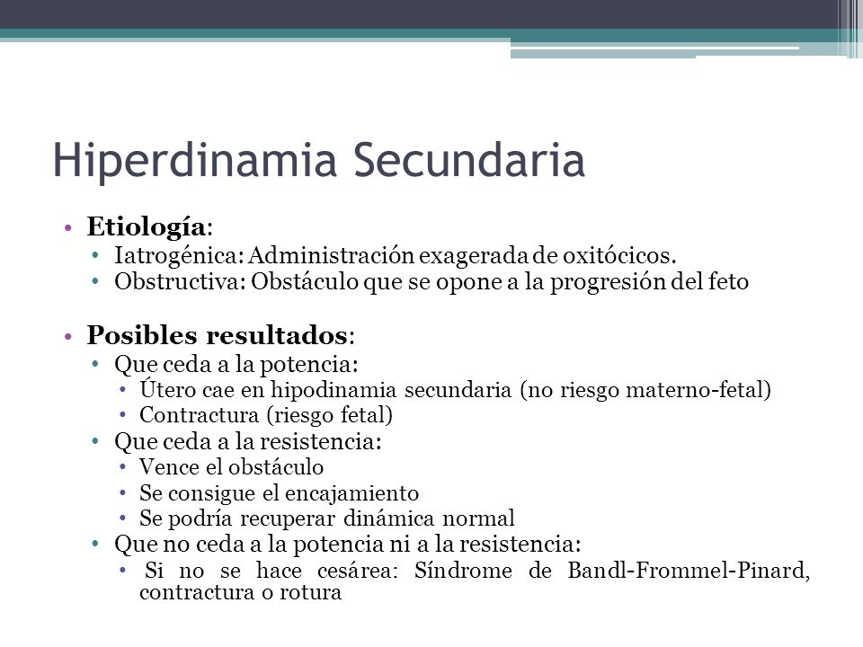 Hiperdinamia Secundaria Etiología: Iatrogénica: Administración exagerada de oxitócicos. Obstructiva: Obstáculo que se opone a la progresión del feto P