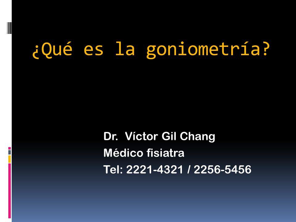 ¿Qué es la goniometría? Dr. Víctor Gil Chang Médico fisiatra Tel: 2221-4321 / 2256-5456