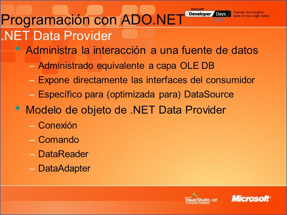 . Programación con ADO.NET.NET Data Provider Administra la interacción a una fuente de datos –Administrado equivalente a capa OLE DB –Expone directamente las interfaces del consumidor –Específico para (optimizada para) DataSource Modelo de objeto de.NET Data Provider –Conexión –Comando –DataReader –DataAdapter