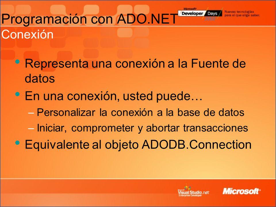 Programación con ADO.NET Conexión Representa una conexión a la Fuente de datos En una conexión, usted puede… –Personalizar la conexión a la base de datos –Iniciar, comprometer y abortar transacciones Equivalente al objeto ADODB.Connection