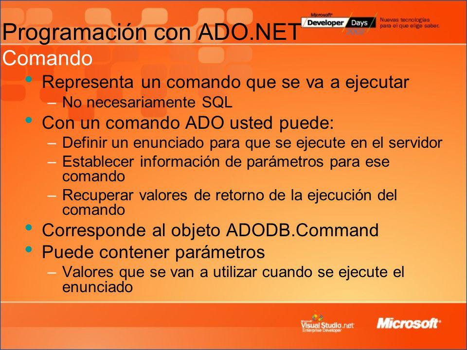 Representa un comando que se va a ejecutar –No necesariamente SQL Con un comando ADO usted puede: –Definir un enunciado para que se ejecute en el servidor –Establecer información de parámetros para ese comando –Recuperar valores de retorno de la ejecución del comando Corresponde al objeto ADODB.Command Puede contener parámetros –Valores que se van a utilizar cuando se ejecute el enunciado Programación con ADO.NET Comando