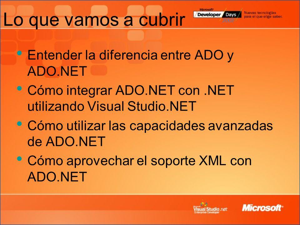 Lo que vamos a cubrir Entender la diferencia entre ADO y ADO.NET Cómo integrar ADO.NET con.NET utilizando Visual Studio.NET Cómo utilizar las capacidades avanzadas de ADO.NET Cómo aprovechar el soporte XML con ADO.NET
