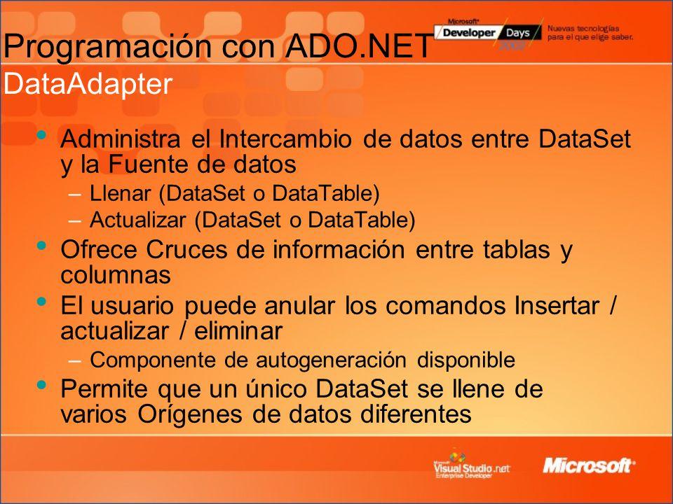 Administra el Intercambio de datos entre DataSet y la Fuente de datos –Llenar (DataSet o DataTable) –Actualizar (DataSet o DataTable) Ofrece Cruces de información entre tablas y columnas El usuario puede anular los comandos Insertar / actualizar / eliminar –Componente de autogeneración disponible Permite que un único DataSet se llene de varios Orígenes de datos diferentes Programación con ADO.NET DataAdapter