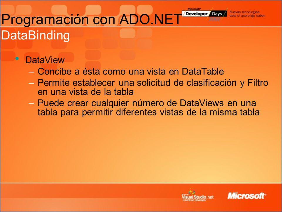 Programación con ADO.NET DataBinding DataView –Concibe a ésta como una vista en DataTable –Permite establecer una solicitud de clasificación y Filtro en una vista de la tabla –Puede crear cualquier número de DataViews en una tabla para permitir diferentes vistas de la misma tabla