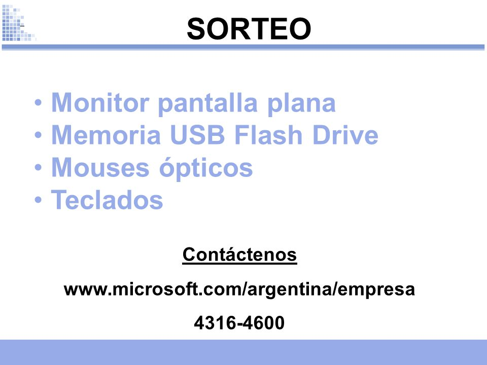 31 Monitor pantalla plana Memoria USB Flash Drive Mouses ópticos Teclados SORTEO Contáctenos www.microsoft.com/argentina/empresa 4316-4600