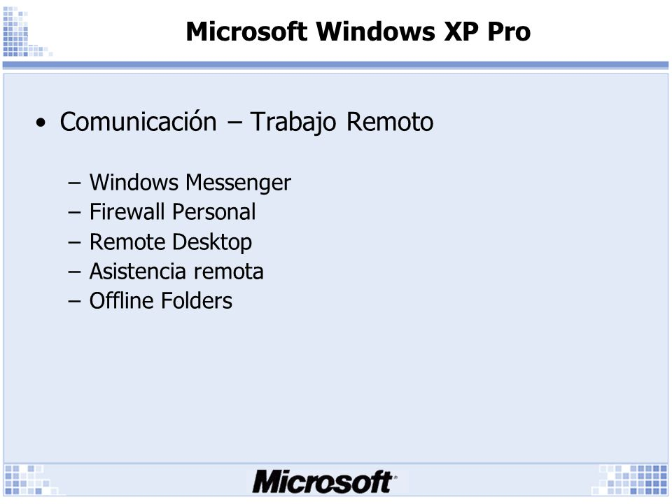 Microsoft Windows XP Pro Comunicación – Trabajo Remoto –Windows Messenger –Firewall Personal –Remote Desktop –Asistencia remota –Offline Folders