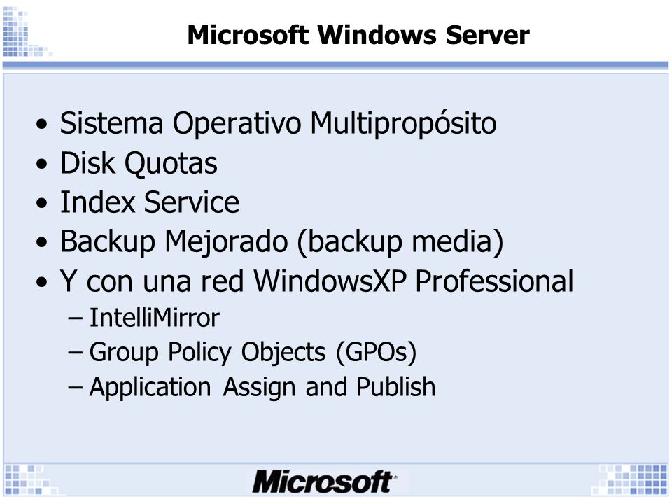 Microsoft Windows Server Sistema Operativo Multipropósito Disk Quotas Index Service Backup Mejorado (backup media) Y con una red WindowsXP Professional –IntelliMirror –Group Policy Objects (GPOs) –Application Assign and Publish
