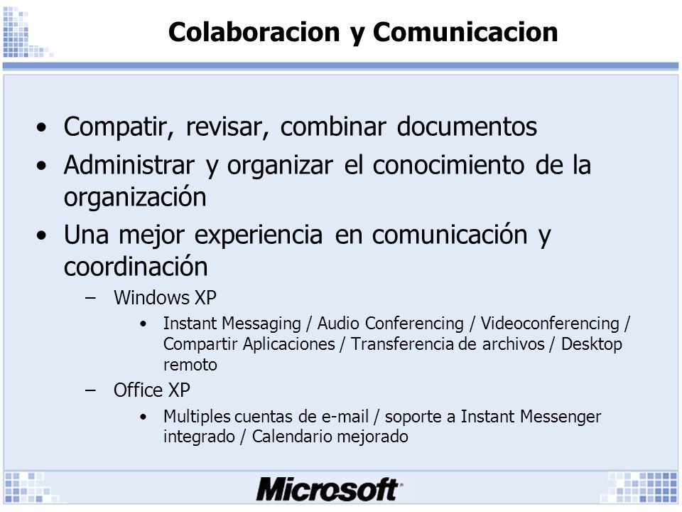 Colaboracion y Comunicacion Compatir, revisar, combinar documentos Administrar y organizar el conocimiento de la organización Una mejor experiencia en comunicación y coordinación –Windows XP Instant Messaging / Audio Conferencing / Videoconferencing / Compartir Aplicaciones / Transferencia de archivos / Desktop remoto –Office XP Multiples cuentas de e-mail / soporte a Instant Messenger integrado / Calendario mejorado