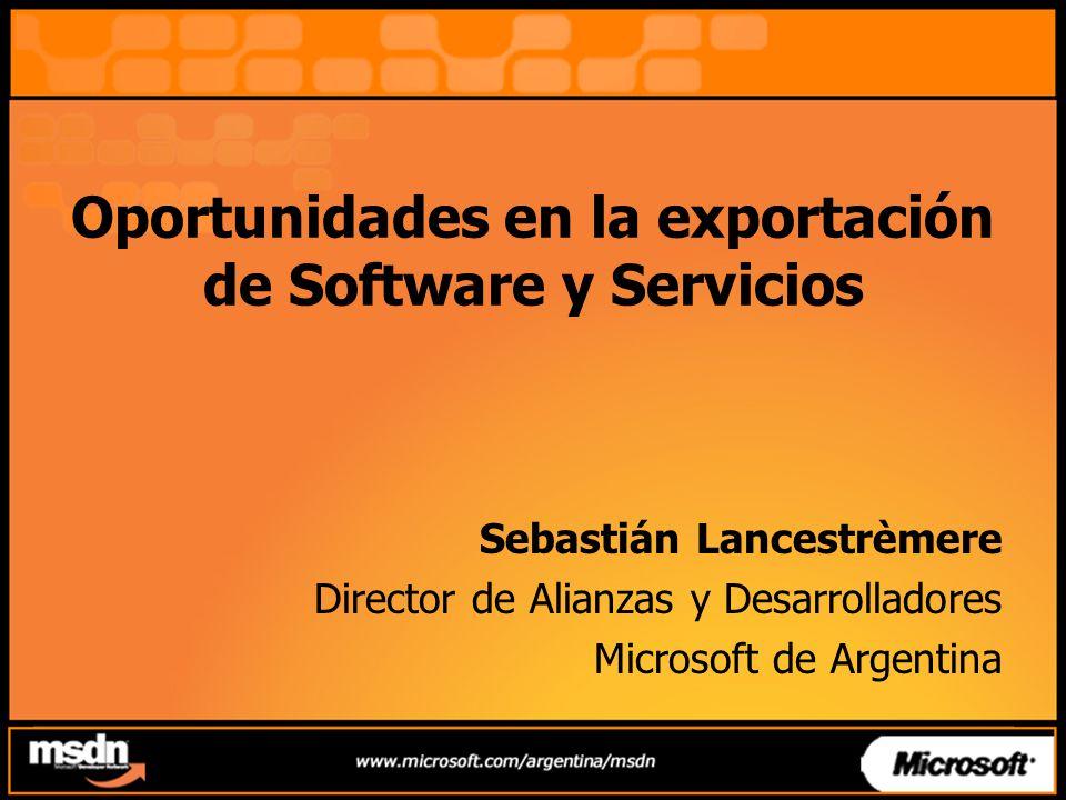 Oportunidades en la exportación de Software y Servicios Sebastián Lancestrèmere Director de Alianzas y Desarrolladores Microsoft de Argentina