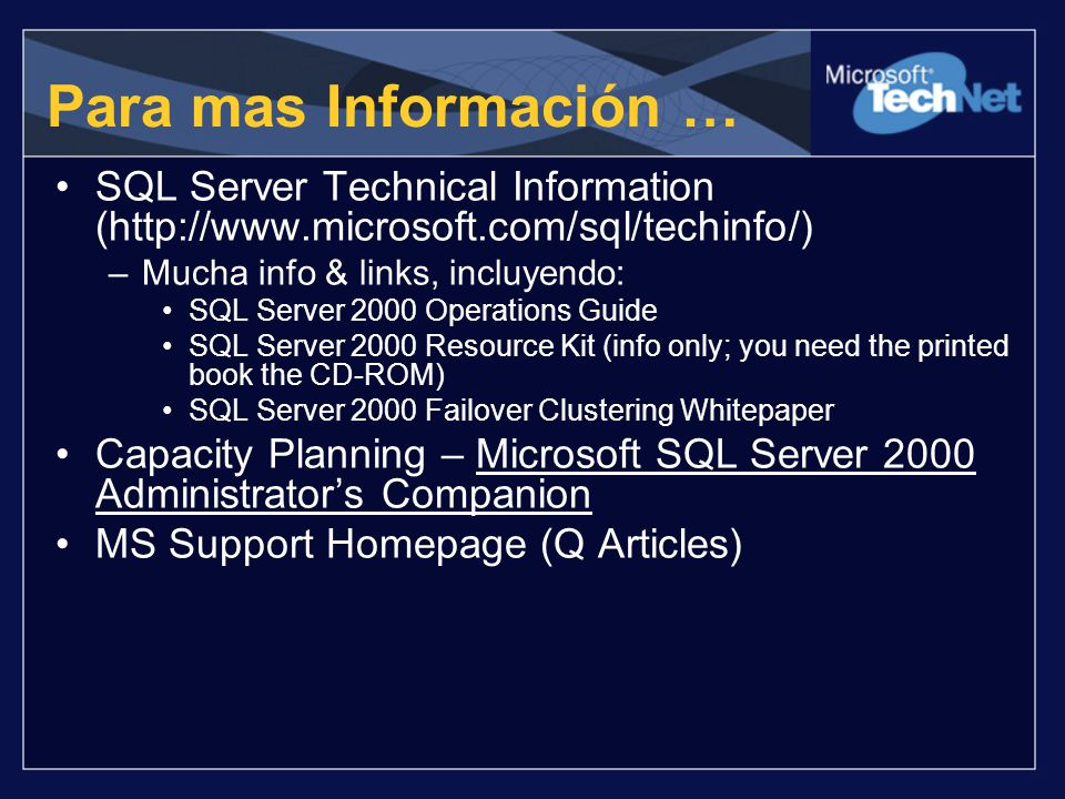 Para mas Información … SQL Server Technical Information (http://www.microsoft.com/sql/techinfo/) –Mucha info & links, incluyendo: SQL Server 2000 Operations Guide SQL Server 2000 Resource Kit (info only; you need the printed book the CD-ROM) SQL Server 2000 Failover Clustering Whitepaper Capacity Planning – Microsoft SQL Server 2000 Administrators Companion MS Support Homepage (Q Articles)