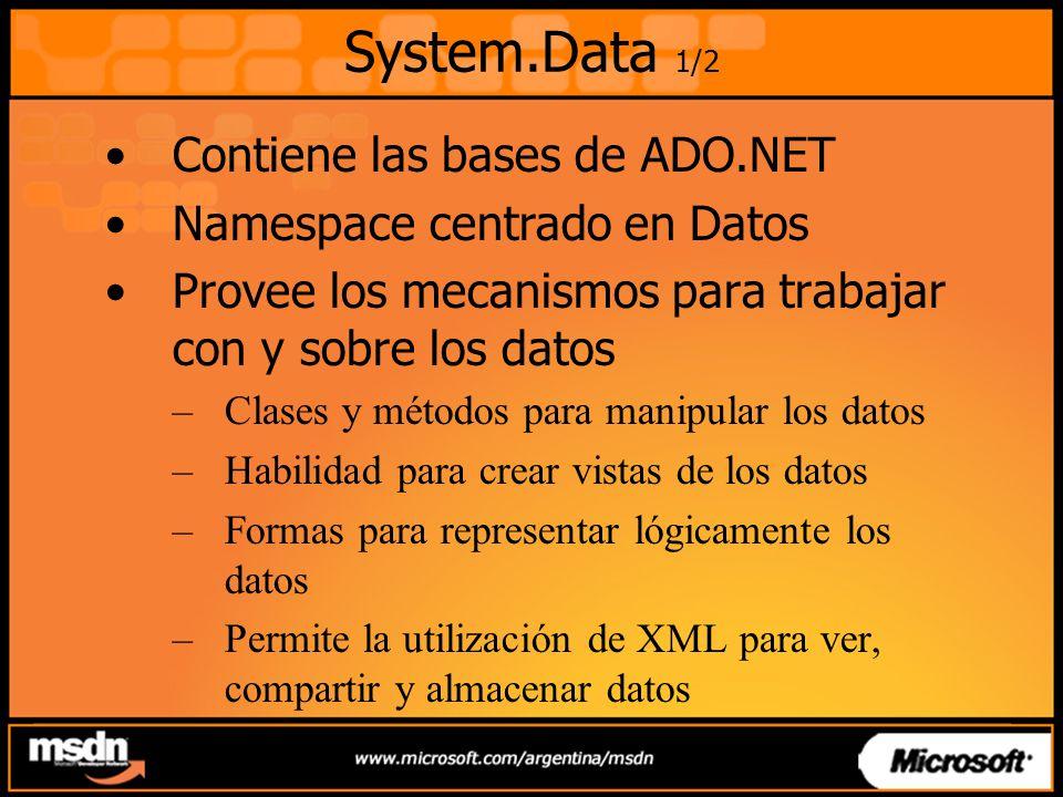 System.Data 1/2 Contiene las bases de ADO.NET Namespace centrado en Datos Provee los mecanismos para trabajar con y sobre los datos –Clases y métodos para manipular los datos –Habilidad para crear vistas de los datos –Formas para representar lógicamente los datos –Permite la utilización de XML para ver, compartir y almacenar datos