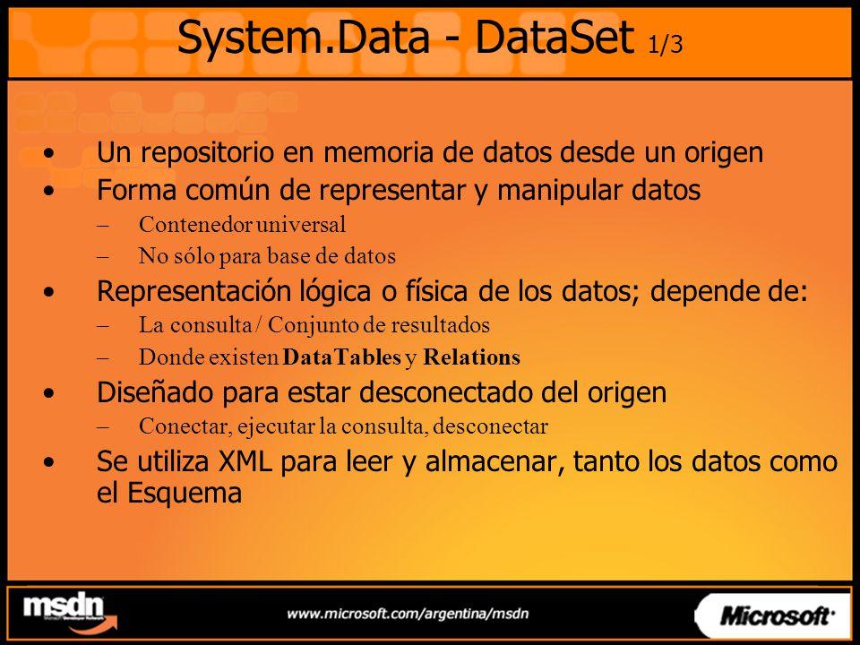 System.Data - DataSet 1/3 Un repositorio en memoria de datos desde un origen Forma común de representar y manipular datos –Contenedor universal –No sólo para base de datos Representación lógica o física de los datos; depende de: –La consulta / Conjunto de resultados –Donde existen DataTables y Relations Diseñado para estar desconectado del origen –Conectar, ejecutar la consulta, desconectar Se utiliza XML para leer y almacenar, tanto los datos como el Esquema